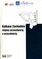 Bałkany Zachodnie: między przeszłością a teraźniejszością. Praca zbiorowa. (2013)